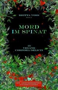 Mord im Spinat : Vegane corpora delicti - Mit Gemüserezepten aus dem Garten - Voß, Britta