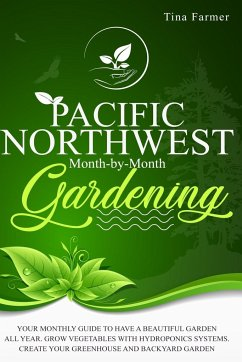 Pacific Northwest Month-by-Month Gardening: Your Monthly Guide to Have a Beautiful Garden All Year. Grow Vegetables with Hydroponics Systems. Create Y - Farmer, Tina