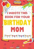 I Wrote This Book For Your Birthday Mom: The Perfect Birthday Gift For Kids to Create Their Very Own Book For Mom