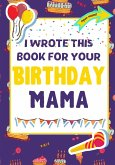 I Wrote This Book For Your Birthday Mama: The Perfect Birthday Gift For Kids to Create Their Very Own Book For Mama