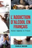 L'Addiction d'alcool En Français/ Alcohol Addiction In French: Comment arrêter de boire et se remettre de la dépendance à l'alcool (French Edition) (eBook, ePUB)