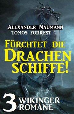 Fürchtet die Drachenschiffe! 3 Wikinger Romane (eBook, ePUB) - Forrest, Tomos; Naumann, Alexander