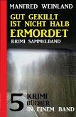 Gut gekillt ist nicht halb ermordet: 5 Krimi-Bücher in einem Band (eBook, ePUB)