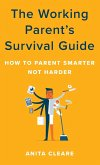 The Working Parent's Survival Guide: How to Parent Smarter Not Harder