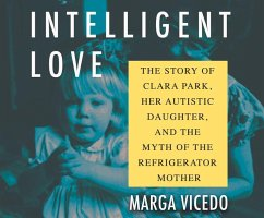 Intelligent Love: The Story of Clara Park, Her Autistic Daughter, and the Myth of the Refrigerator Mother - Vicedo, Marga