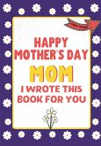 Happy Mother's Day Mom - I Wrote This Book For You: The Mother's Day Gift Book Created For Kids