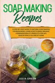 Soap Making Recipes: A Step-By-Step Guide to Natural Soap Making for Beginners. Learn How to Make Organic Homemade Beauty Products for Any
