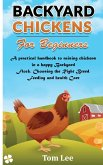 Backyard Chickens for Beginners: A practical handbook to raising chickens in a happy Backyard Flock, Choosing the Right Breed, Feeding and health Care