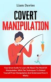 Covert Manipulation: Your Great Guide To Learn All About The World Of Manipulation, With The Techniques To Defend Yourself From Manipulatio