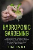 Hydroponic Gardening: A Beginner Guide to Learn How to Design and Build Your Own Sustainable Hydroponics System, for Growing Plants and Vege