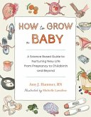 How to Grow a Baby: A Science-Based Guide to Nurturing New Life, from Pregnancy to Childbirth and Beyond