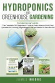 Hydroponics and Greenhouse Gardening. 3 books in 1: The Complete DIY Beginner's Guide to Learn How to Build Easy Systems for Growing Vegetables, Fruit