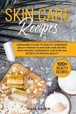 Skin Care Recipes: A Beginner's Guide to Healthy Homemade Beauty Products and Skin Care Recipes with Organic Ingredients. Discover the Se