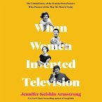 When Women Invented Television: The Untold Story of the Female Powerhouses Who Pioneered the Way We Watch Today