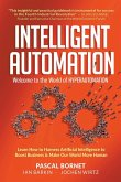 Intelligent Automation: Welcome to the World of Hyperautomation: Learn How to Harness Artificial Intelligence to Boost Business & Make Our World More