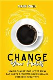 Change Your Habits: How to Change Your Life to Break Bad Habits, Declutter Your Mind and Overcome Negativity