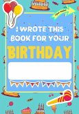 I Wrote This Book For Your Birthday: The Perfect Birthday Gift For Kids to Create Their Very Own Personalized Book for Family and Friends