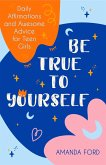 Be True to Yourself: Daily Affirmations and Awesome Advice for Teen Girls (Gifts for Teen Girls, Teen and Young Adult Maturing and Bullying