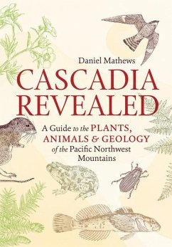 Cascadia Revealed: A Guide to the Plants, Animals, and Geology of the Pacific Northwest Mountains - Mathews, Daniel