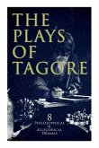 The Plays of Tagore: 8 Philosophical & Allegorical Dramas: The Post Office, Chitra, The Cycle of Spring, The King of the Dark Chamber, Sany