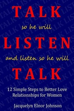 How To Talk So He Will Listen and Listen So He Will Talk: 12 Simple Steps to Better Love Relationships for Women - Elnor Johnson, Jacquelyn