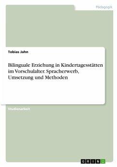 Bilinguale Erziehung in Kindertagesstätten im Vorschulalter. Spracherwerb, Umsetzung und Methoden