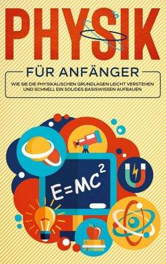 Physik für Anfänger: Wie Sie die physikalischen Grundlagen leicht verstehen und schnell ein solides Basiswissen aufbauen (eBook, ePUB)