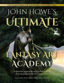 John Howe's Ultimate Fantasy Art Academy: Inspiration, Approaches and Techniques for Drawing and Painting the Fantasy Realm
