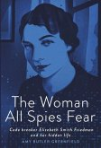 The Woman All Spies Fear: Code Breaker Elizebeth Smith Friedman and Her Hidden Life
