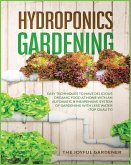 Hydroponics Gardening: Easy Techniques to Have Delicious Organic Food at Home with an Automatic & Inexpensive System of Gardening with Less W