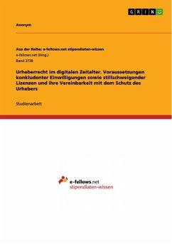 Urheberrecht im digitalen Zeitalter. Voraussetzungen konkludenter Einwilligungen sowie stillschweigender Lizenzen und ihre Vereinbarkeit mit dem Schutz des Urhebers (eBook, PDF)