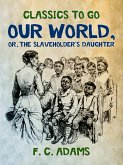 Our World: Or, the Slaveholder's Daughter (eBook, ePUB)
