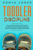 Toddler Discipline: The Ultimate Step by Step Guide to Teach Your Children and Help Them in Boosting Their Confidence (eBook, ePUB)