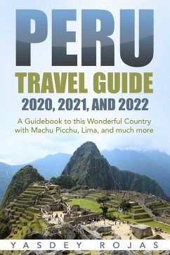Peru Travel Guide 2020, 2021, and 2022: A Guidebook to this Wonderful Country with Machu Picchu, Lima, and much more (eBook, ePUB) - Rojas, Yasdey