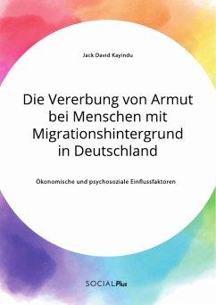 Die Vererbung von Armut bei Menschen mit Migrationshintergrund in Deutschland. Ökonomische und psychosoziale Einflussfaktoren (eBook, PDF)