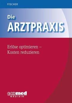 Die Arztpraxis - Erlöse optimieren - Kosten reduzieren - Fischer, Guntram