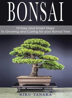 Bonsai: 10 Easy and Smart Steps to Growing and Caring for Your Bonsai Tree - Tanaka, Riku