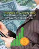 Internet Is a Gold Mine for Those Who Sell Digital Products and Services: This Book Will Show You How To Start An Online Business From Scratch