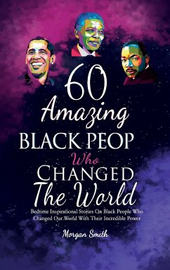 60 Amazing Black People Who Changed The World: Bedtime Inspirational Stories On Black People Who Changed Our World With Their Incredible Power - Smith, Morgan