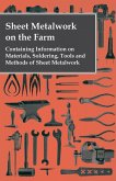 Sheet Metalwork on the Farm - Containing Information on Materials, Soldering, Tools and Methods of Sheet Metalwork (eBook, ePUB)
