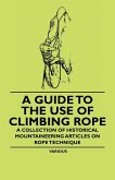 A Guide to the Use of Climbing Rope - A Collection of Historical Mountaineering Articles on Rope Technique (eBook, ePUB)