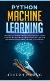 Python Machine Learning: Everything You Should Know About Python Machine Learning Including Scikit Learn, Numpy, PyTorch, Keras And Tensorflow