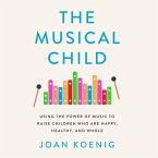 The Musical Child: Using the Power of Music to Raise Children Who Are Happy, Healthy, and Whole