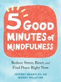 Five Good Minutes of Mindfulness: Reduce Stress, Reset, and Find Peace Right Now