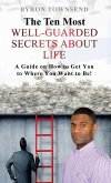 The Ten Most Well-Guarded Secrets about Life: A Guide on How to Get You to Where You Want to Be!