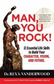 Man, You Rock!: 12 Essential Life Skills to Build Your Character, Vision, and Future For Young Men, Their Parents, Grandparents, and M