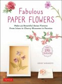 Fabulous Paper Flowers: Make 43 Beautiful Asian Flowers - From Irises to Cherry Blossoms to Peonies (with 270 Tracing Templates)