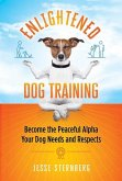 Enlightened Dog Training: Become the Peaceful Alpha Your Dog Needs and Respects
