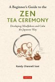 A Beginner's Guide to the Zen Tea Ceremony: Developing Mindfulness and Calm the Japanese Way