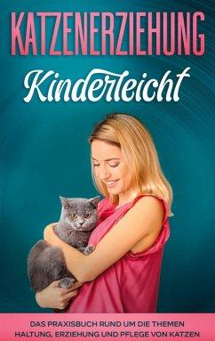 Katzenerziehung kinderleicht: Das Praxisbuch rund um die Themen Haltung, Erziehung und Pflege von Katzen (eBook, ePUB)